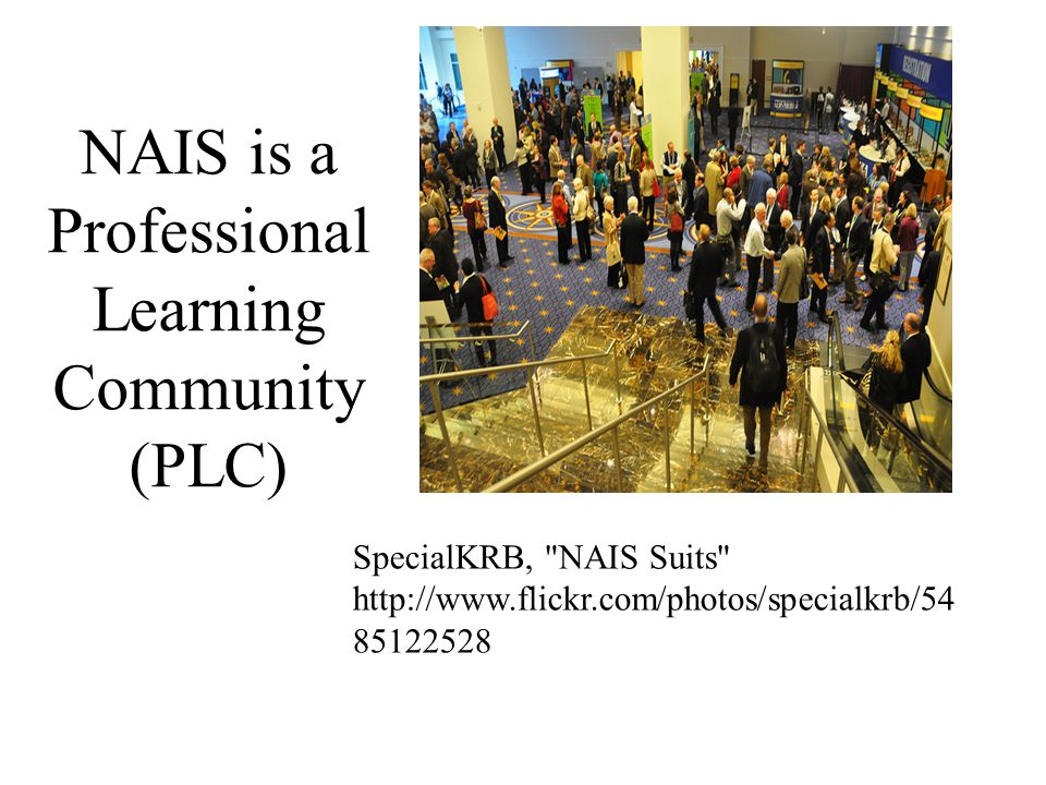 NAIS is a Professional Learning Community (PLC) SpecialKRB, NAIS Suits http://www.flickr.com/photos/specialkrb/54 85122528