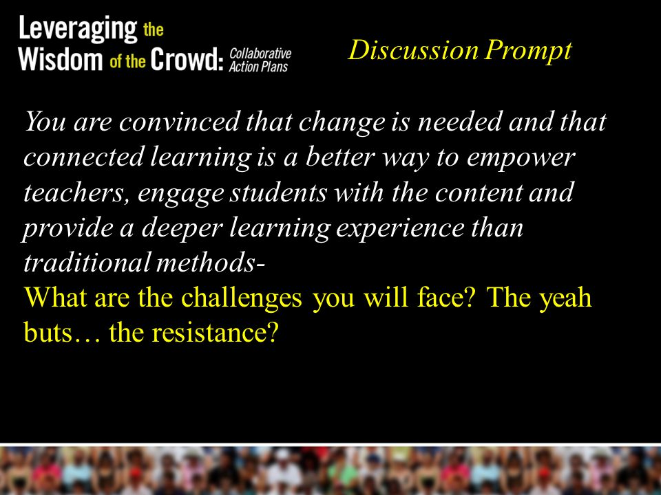 You are convinced that change is needed and that connected learning is a better way to empower teachers, engage students with the content and provide a deeper learning experience than traditional methods- What are the challenges you will face.