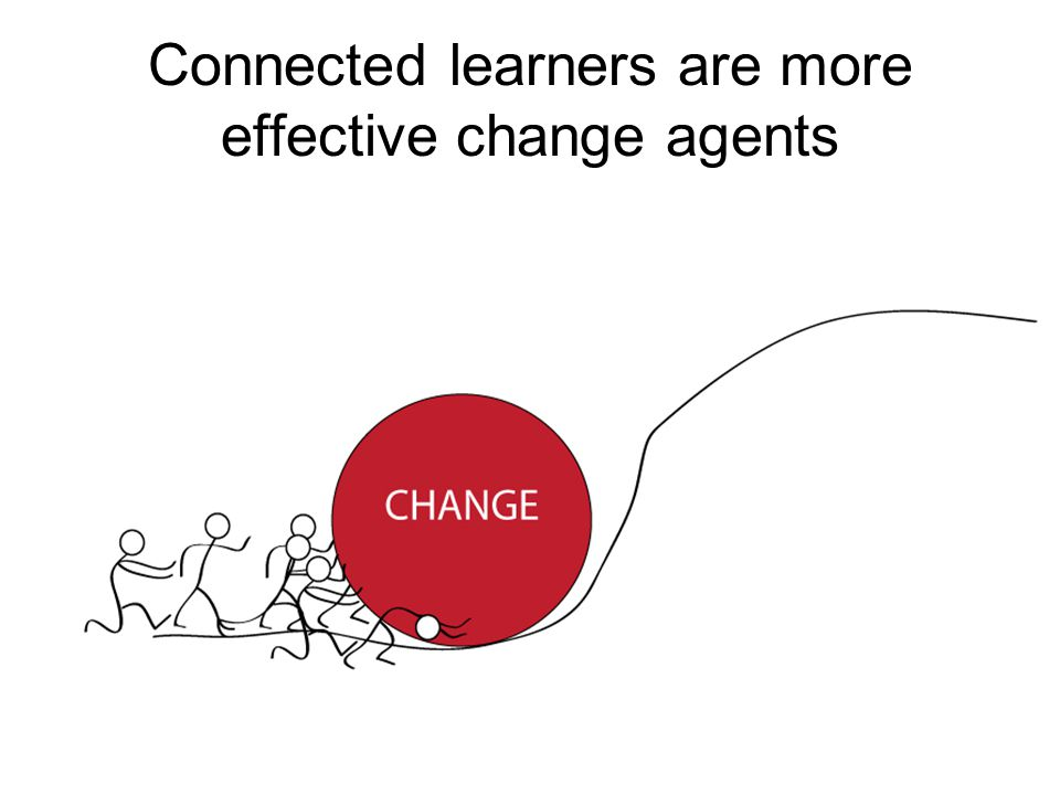 Connected learners are more effective change agents