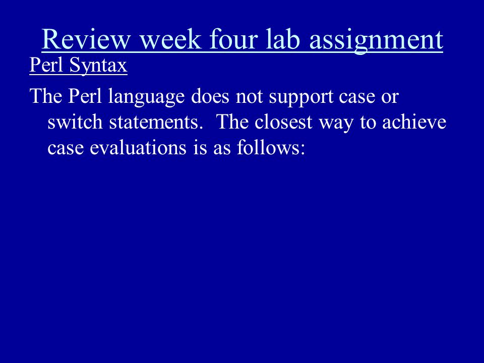 Review week four lab assignment Perl Syntax The Perl language does not support case or switch statements. The closest way to achieve case evaluations