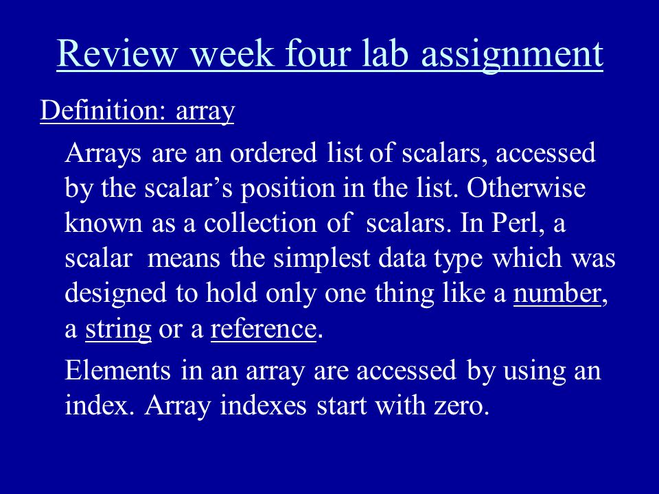 Review week four lab assignment Definition: array Arrays are an ordered list of scalars, accessed by the scalar's position in the list. Otherwise know