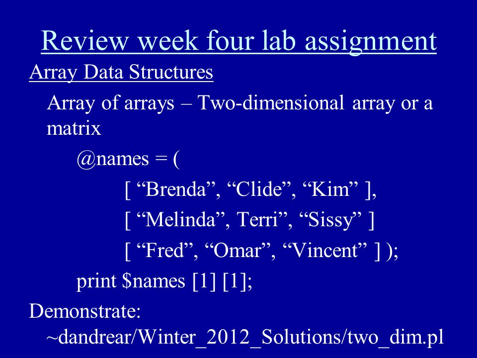 "Review week four lab assignment Array Data Structures Array of arrays – Two-dimensional array or a matrix @names = ( [ ""Brenda"", ""Clide"", ""Kim"" ], [ """