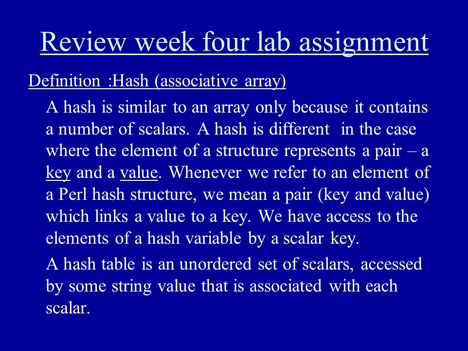 Review week four lab assignment Definition :Hash (associative array) A hash is similar to an array only because it contains a number of scalars. A has
