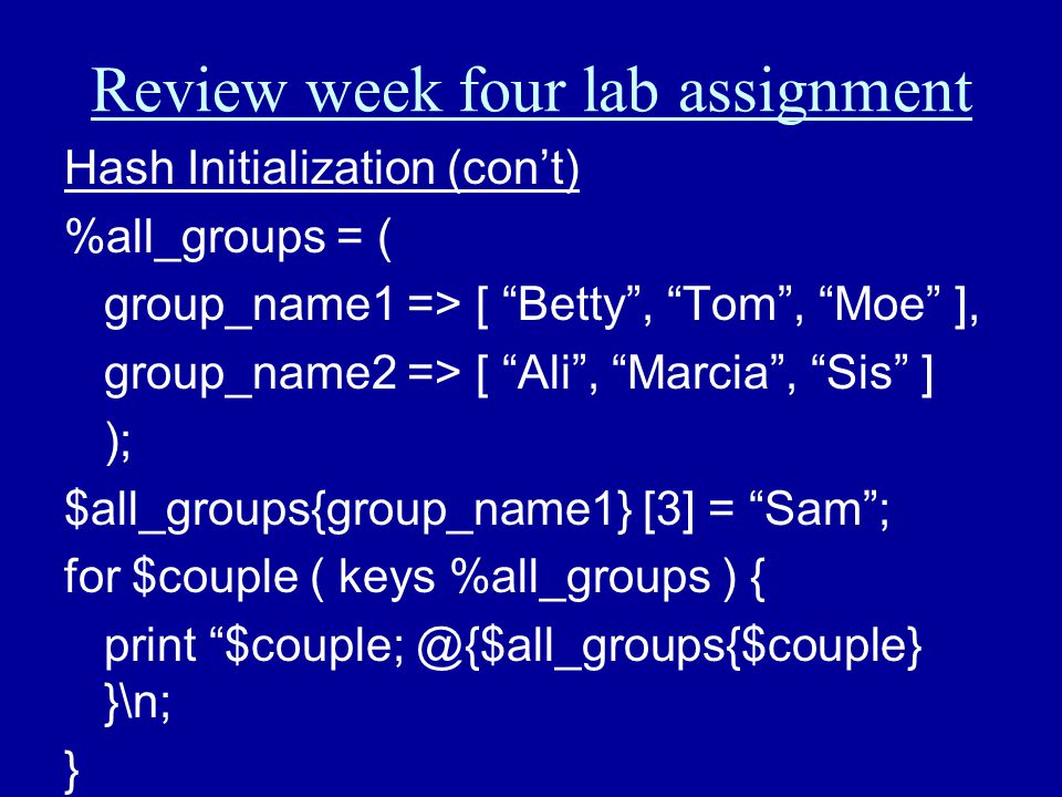 "Review week four lab assignment Hash Initialization (con't) %all_groups = ( group_name1 => [ ""Betty"", ""Tom"", ""Moe"" ], group_name2 => [ ""Ali"", ""Marcia"""