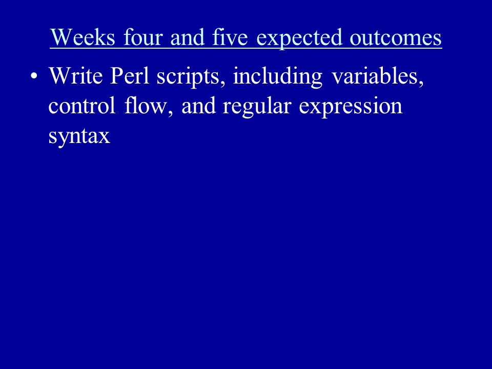 Weeks four and five expected outcomes Write Perl scripts, including variables, control flow, and regular expression syntax