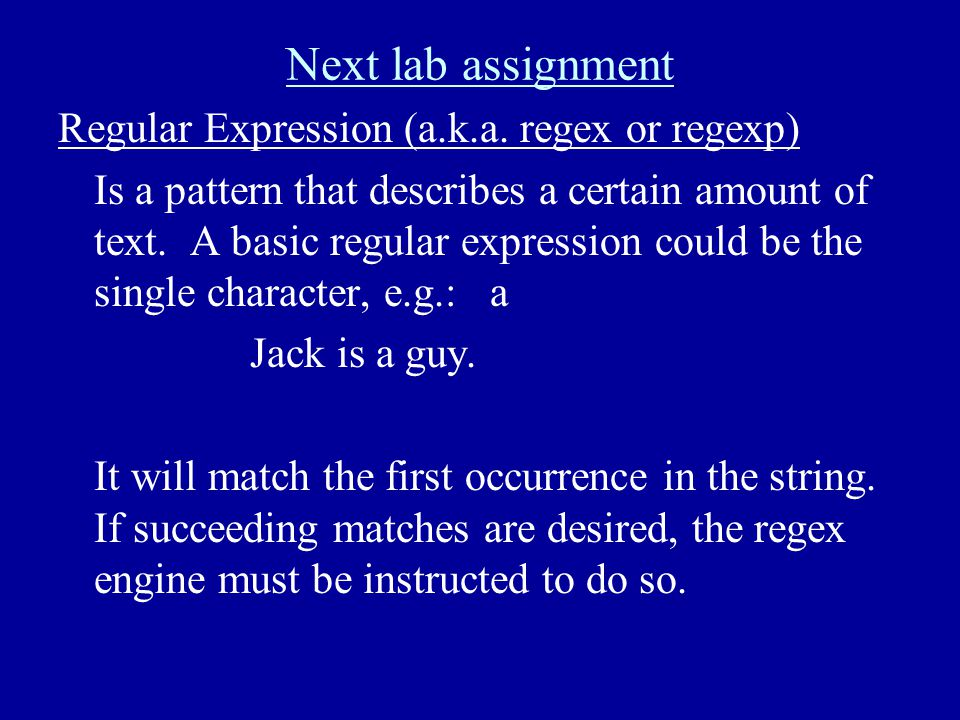 Next lab assignment Regular Expression (a.k.a. regex or regexp) Is a pattern that describes a certain amount of text. A basic regular expression could