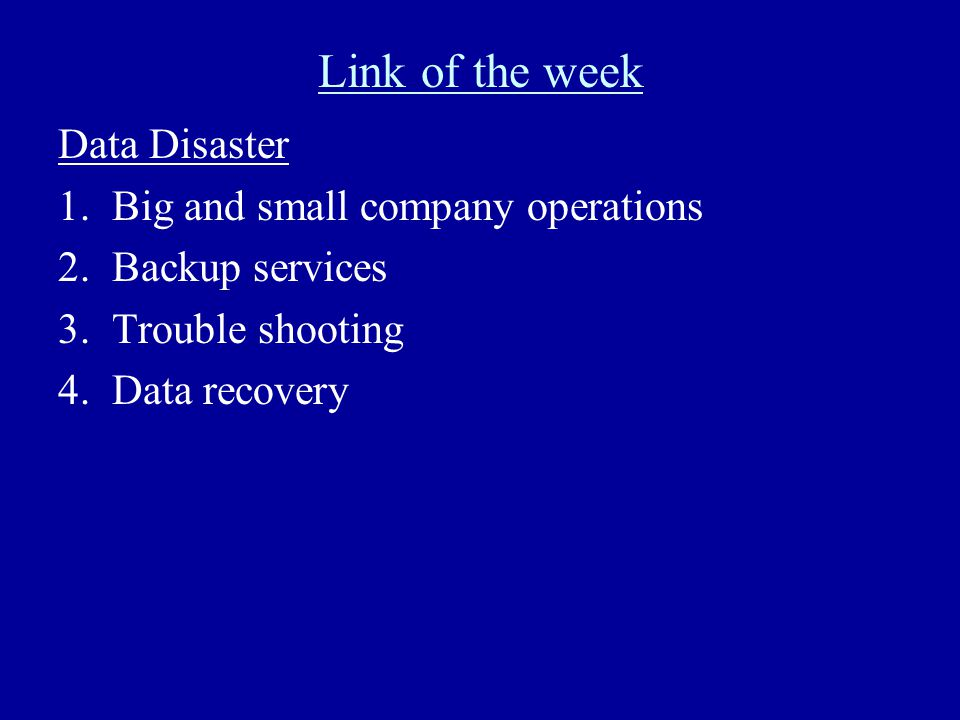 Link of the week Data Disaster 1.Big and small company operations 2.Backup services 3.Trouble shooting 4.Data recovery