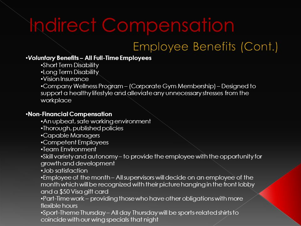Voluntary Benefits – All Full-Time Employees Short Term Disability Long Term Disability Vision Insurance Company Wellness Program – (Corporate Gym Membership) – Designed to support a healthy lifestyle and alleviate any unnecessary stresses from the workplace Non-Financial Compensation An upbeat, safe working environment Thorough, published policies Capable Managers Competent Employees Team Environment Skill variety and autonomy – to provide the employee with the opportunity for growth and development Job satisfaction Employee of the month – All supervisors will decide on an employee of the month which will be recognized with their picture hanging in the front lobby and a $50 Visa gift card Part-Time work – providing those who have other obligations with more flexible hours Sport-Theme Thursday – All day Thursday will be sports-related shirts to coincide with our wing specials that night