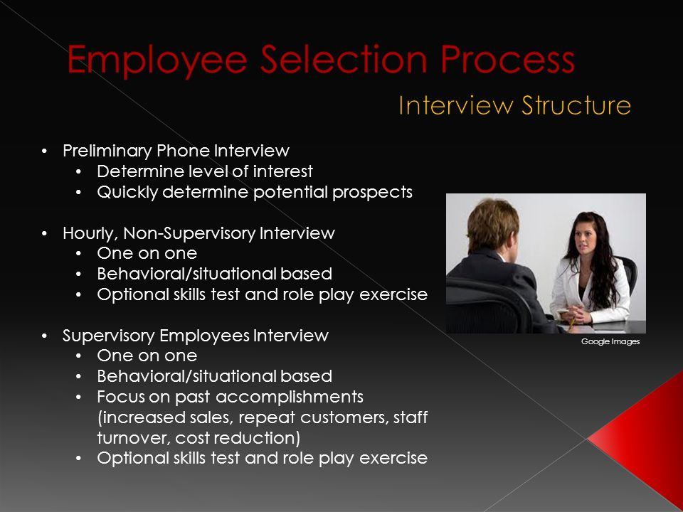 Preliminary Phone Interview Determine level of interest Quickly determine potential prospects Hourly, Non-Supervisory Interview One on one Behavioral/situational based Optional skills test and role play exercise Supervisory Employees Interview One on one Behavioral/situational based Focus on past accomplishments (increased sales, repeat customers, staff turnover, cost reduction) Optional skills test and role play exercise Google Images