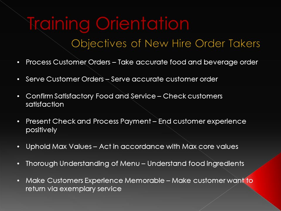 Process Customer Orders – Take accurate food and beverage order Serve Customer Orders – Serve accurate customer order Confirm Satisfactory Food and Service – Check customers satisfaction Present Check and Process Payment – End customer experience positively Uphold Max Values – Act in accordance with Max core values Thorough Understanding of Menu – Understand food ingredients Make Customers Experience Memorable – Make customer want to return via exemplary service