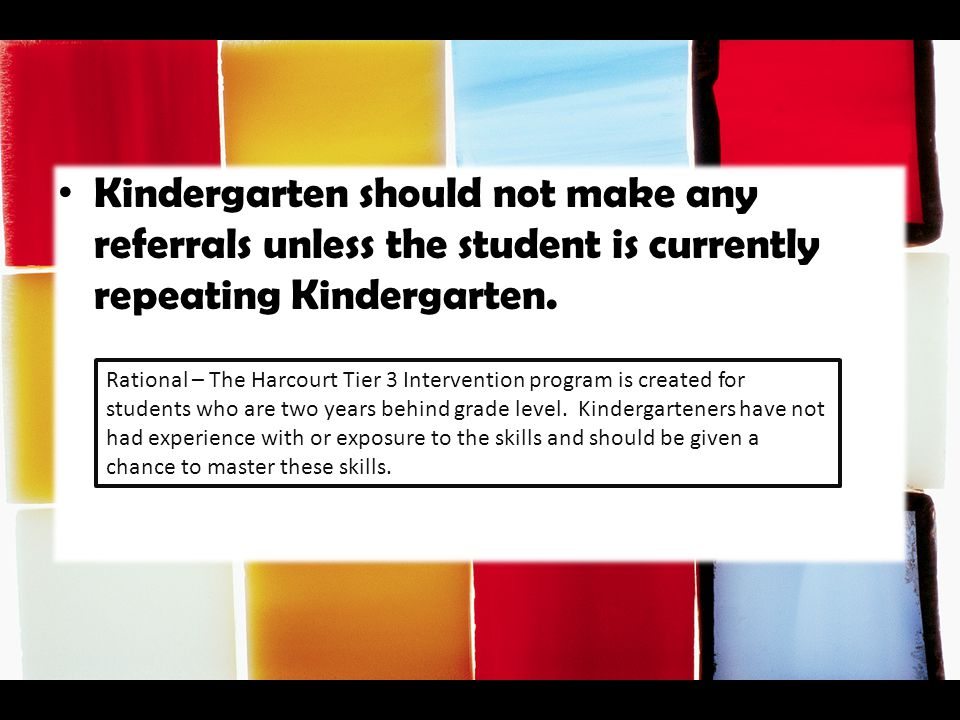 Kindergarten should not make any referrals unless the student is currently repeating Kindergarten. Rational – The Harcourt Tier 3 Intervention program