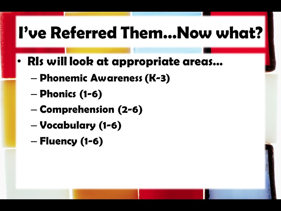 I've Referred Them…Now what? RIs will look at appropriate areas… – Phonemic Awareness (K-3) – Phonics (1-6) – Comprehension (2-6) – Vocabulary (1-6) –