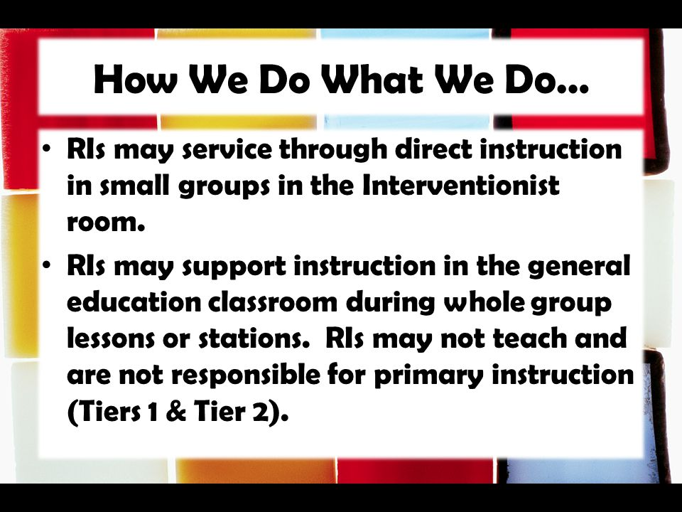 How We Do What We Do… RIs may service through direct instruction in small groups in the Interventionist room. RIs may support instruction in the gener