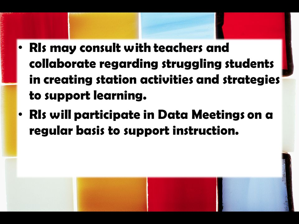RIs may consult with teachers and collaborate regarding struggling students in creating station activities and strategies to support learning. RIs wil