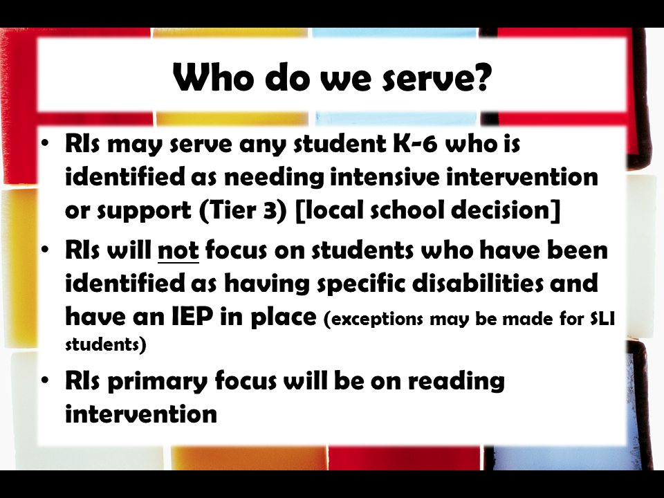 Who do we serve? RIs may serve any student K-6 who is identified as needing intensive intervention or support (Tier 3) [local school decision] RIs wil