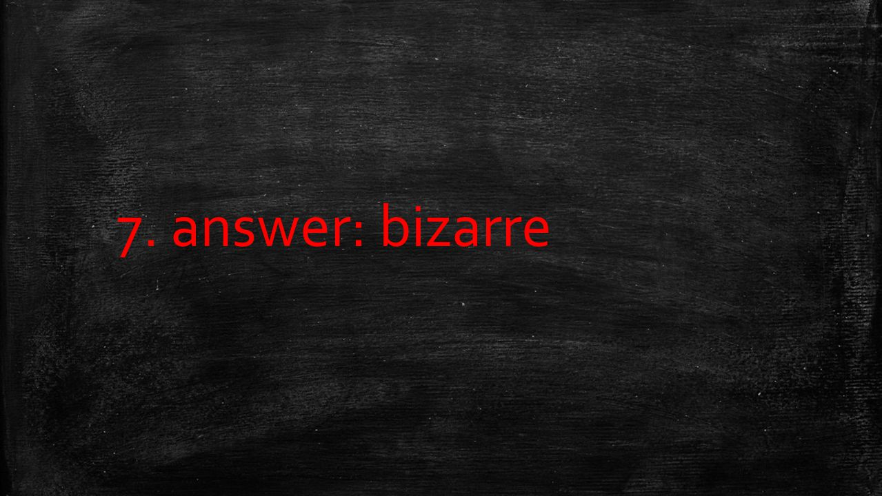 7. answer: bizarre