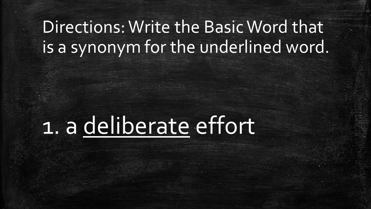Directions: Write the Basic Word that is a synonym for the underlined word. 1. a deliberate effort