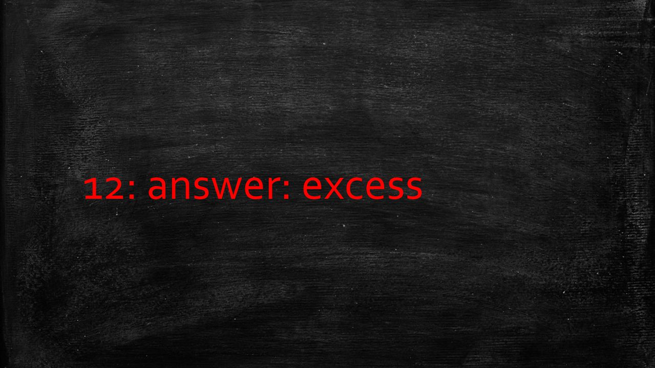 12: answer: excess