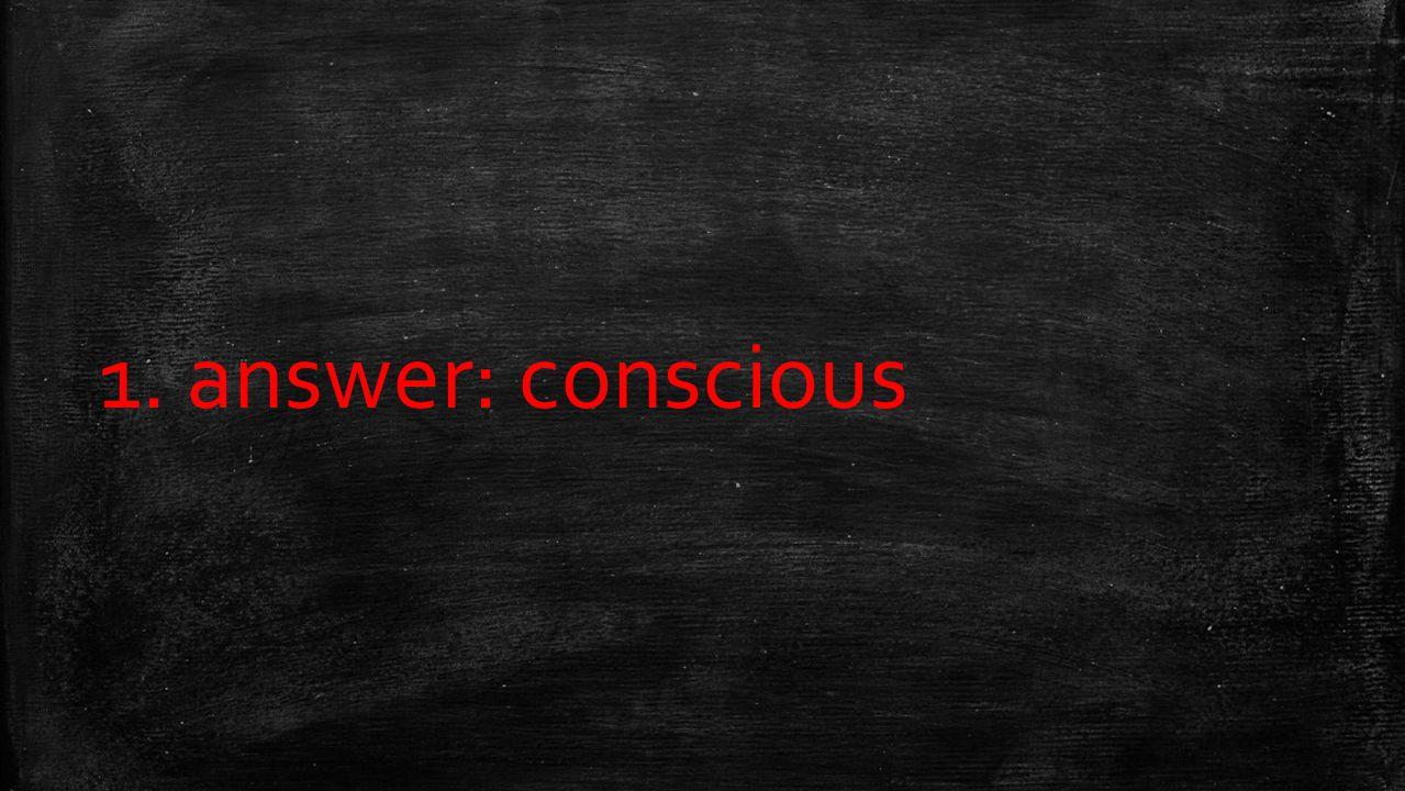 1. answer: conscious