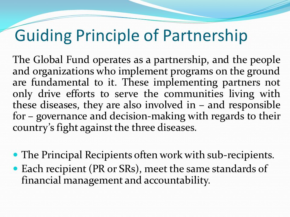 Guiding Principle of Partnership The Global Fund operates as a partnership, and the people and organizations who implement programs on the ground are fundamental to it.
