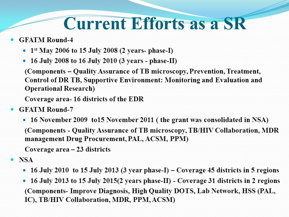 Current Efforts as a SR GFATM Round-4 1 st May 2006 to 15 July 2008 (2 years- phase-I) 16 July 2008 to 16 July 2010 (3 years - phase-II) (Components – Quality Assurance of TB microscopy, Prevention, Treatment, Control of DR TB, Supportive Environment: Monitoring and Evaluation and Operational Research) Coverage area- 16 districts of the EDR GFATM Round-7 16 November 2009 to15 November 2011 ( the grant was consolidated in NSA) (Components - Quality Assurance of TB microscopy, TB/HIV Collaboration, MDR management Drug Procurement, PAL, ACSM, PPM) Coverage area – 23 districts NSA 16 July 2010 to 15 July 2013 (3 year phase-I) – Coverage 45 districts in 5 regions 16 July 2013 to 15 July 2015(2 years phase-II) - Coverage 31 districts in 2 regions (Components- Improve Diagnosis, High Quality DOTS, Lab Network, HSS (PAL, IC), TB/HIV Collaboration, MDR, PPM, ACSM)