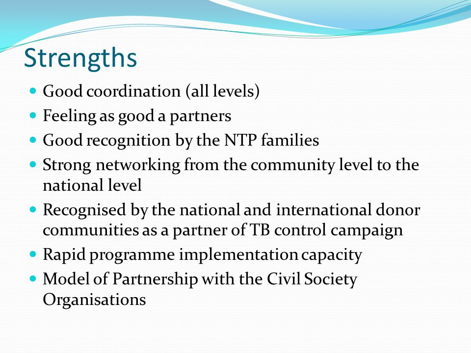 Strengths Good coordination (all levels) Feeling as good a partners Good recognition by the NTP families Strong networking from the community level to the national level Recognised by the national and international donor communities as a partner of TB control campaign Rapid programme implementation capacity Model of Partnership with the Civil Society Organisations
