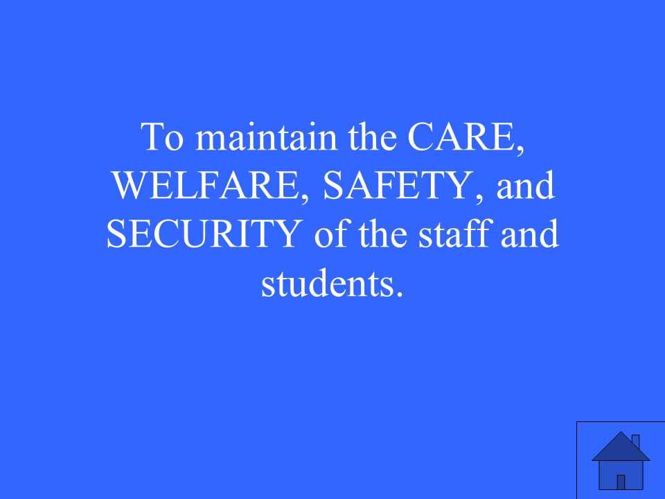 To maintain the CARE, WELFARE, SAFETY, and SECURITY of the staff and students.