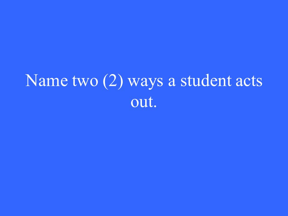 Name two (2) ways a student acts out.