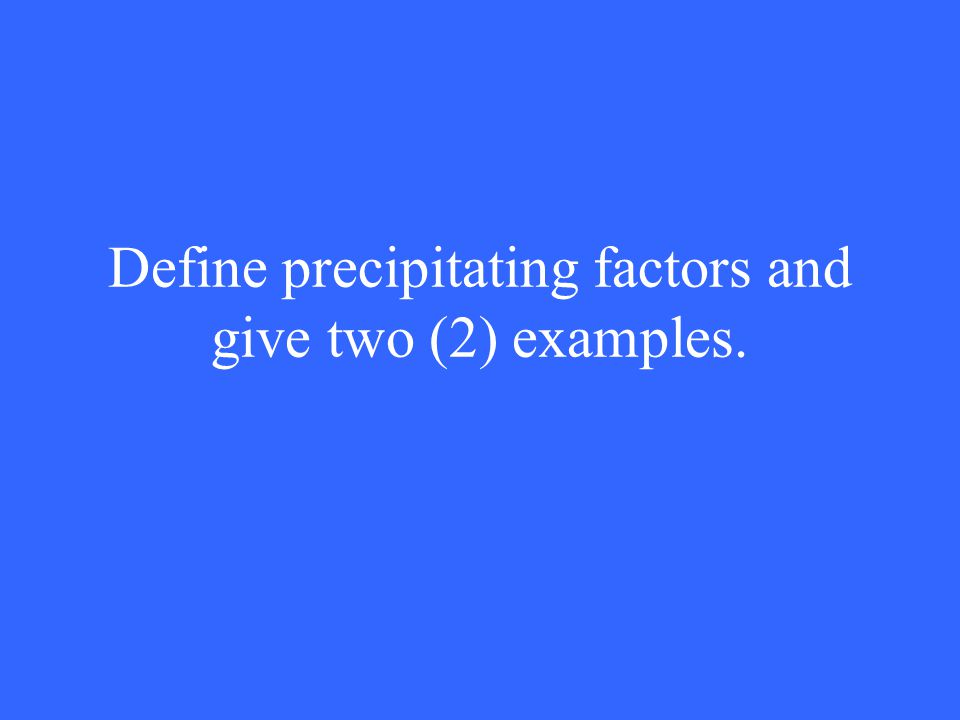 Define precipitating factors and give two (2) examples.