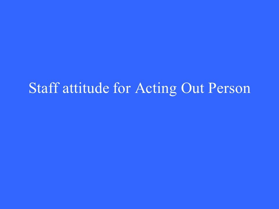Staff attitude for Acting Out Person