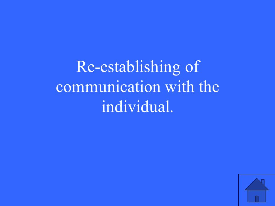 Re-establishing of communication with the individual.