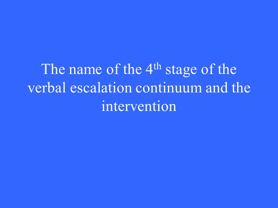 The name of the 4 th stage of the verbal escalation continuum and the intervention