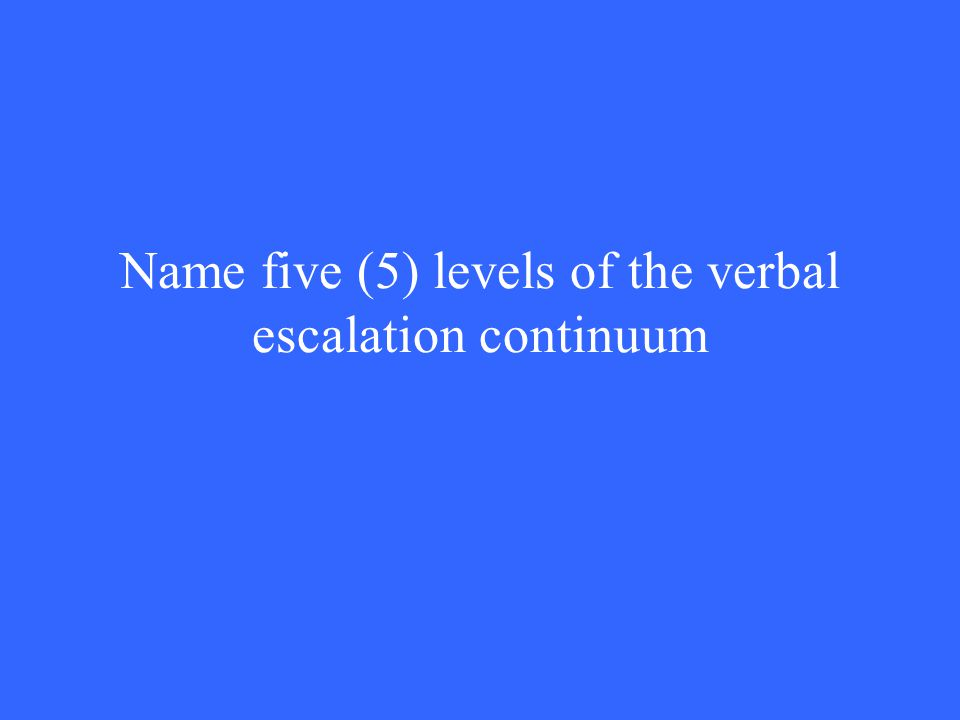 Name five (5) levels of the verbal escalation continuum
