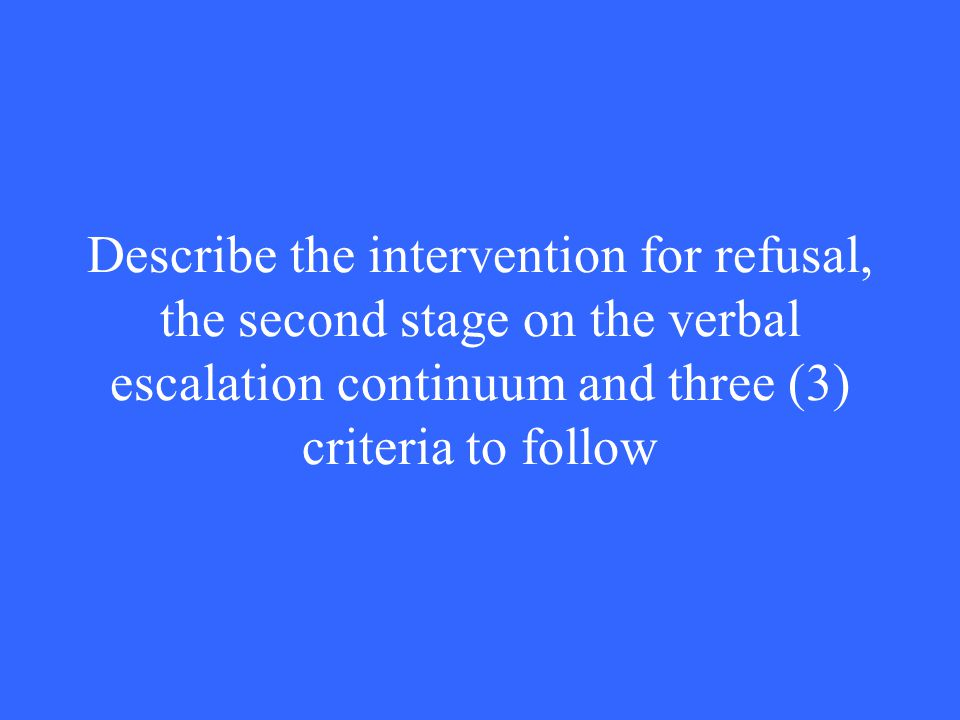 Describe the intervention for refusal, the second stage on the verbal escalation continuum and three (3) criteria to follow