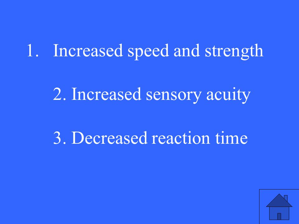 1.Increased speed and strength 2. Increased sensory acuity 3. Decreased reaction time
