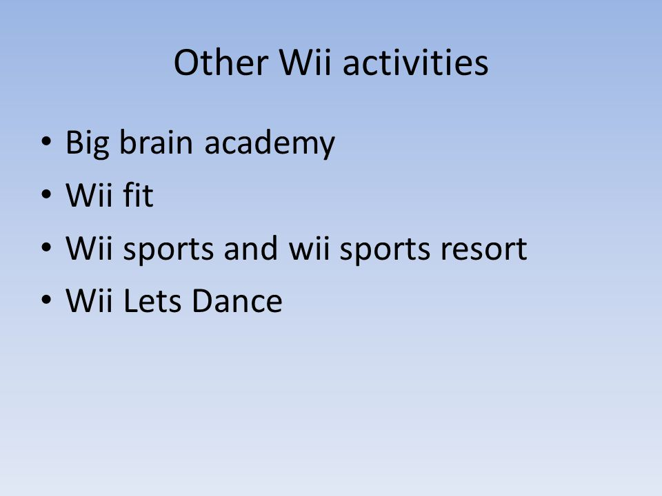 Other Wii activities Big brain academy Wii fit Wii sports and wii sports resort Wii Lets Dance