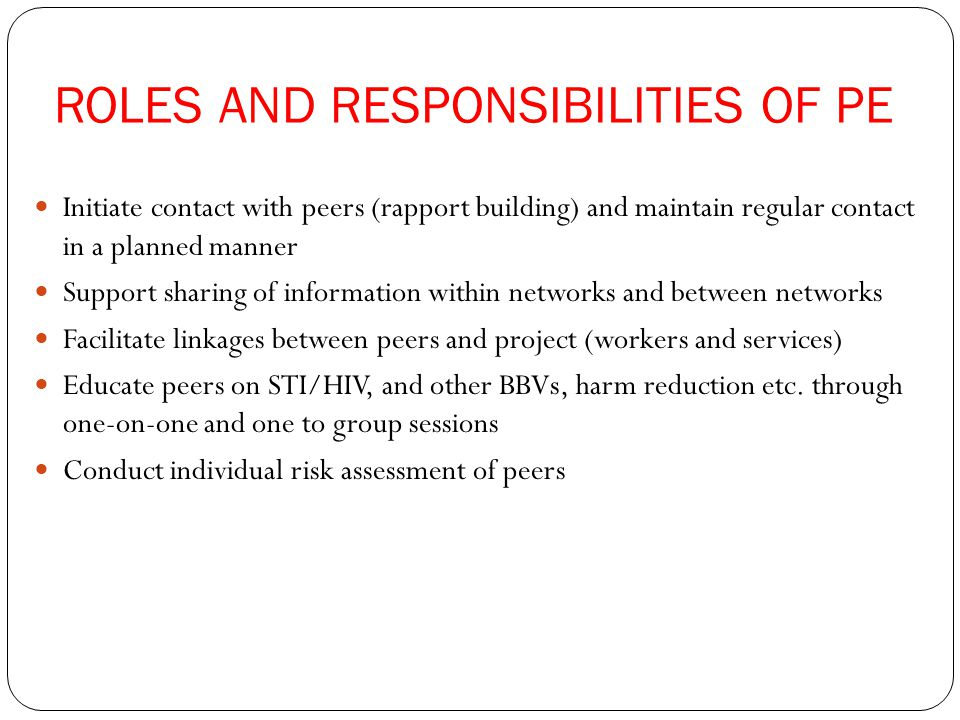 ROLES AND RESPONSIBILITIES OF PE Initiate contact with peers (rapport building) and maintain regular contact in a planned manner Support sharing of information within networks and between networks Facilitate linkages between peers and project (workers and services) Educate peers on STI/HIV, and other BBVs, harm reduction etc.