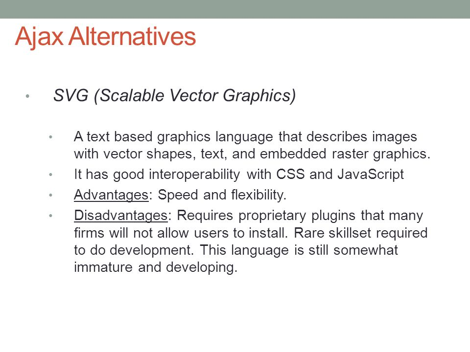 13 Ajax Alternatives SVG (Scalable Vector Graphics) A text based graphics language that describes images with vector shapes, text, and embedded raster