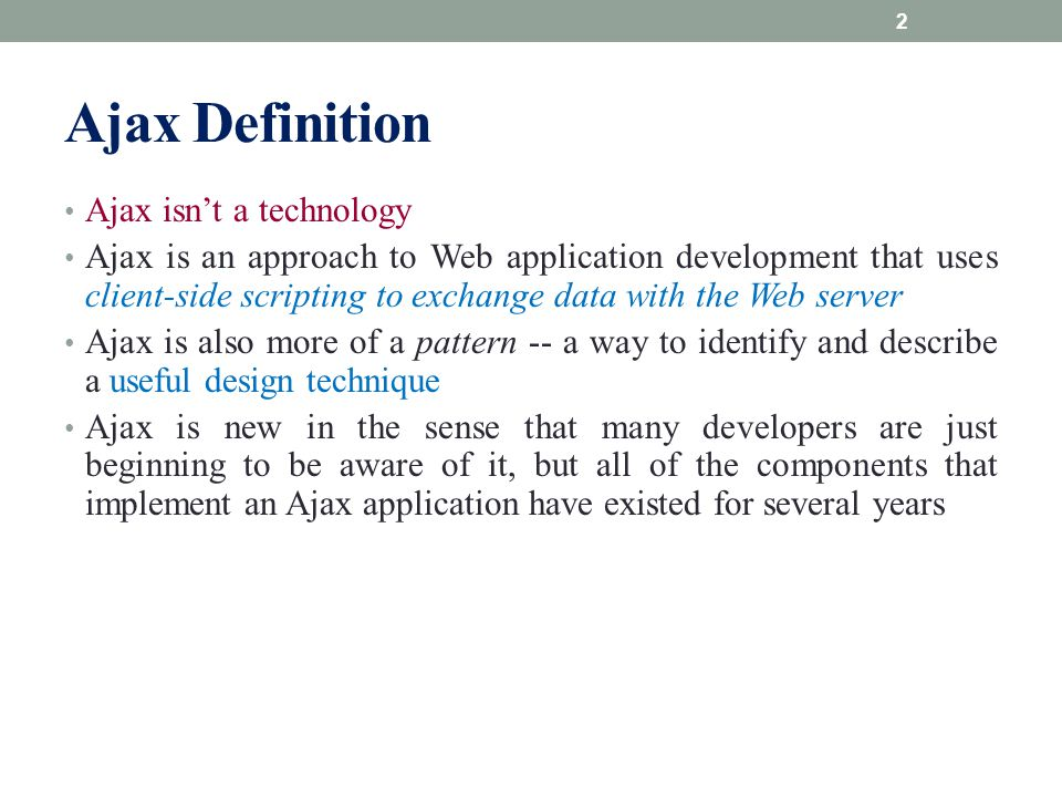Ajax Definition Ajax isn't a technology Ajax is an approach to Web application development that uses client-side scripting to exchange data with the W