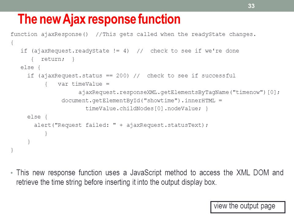 The new Ajax response function function ajaxResponse() //This gets called when the readyState changes. { if (ajaxRequest.readyState != 4) // check to