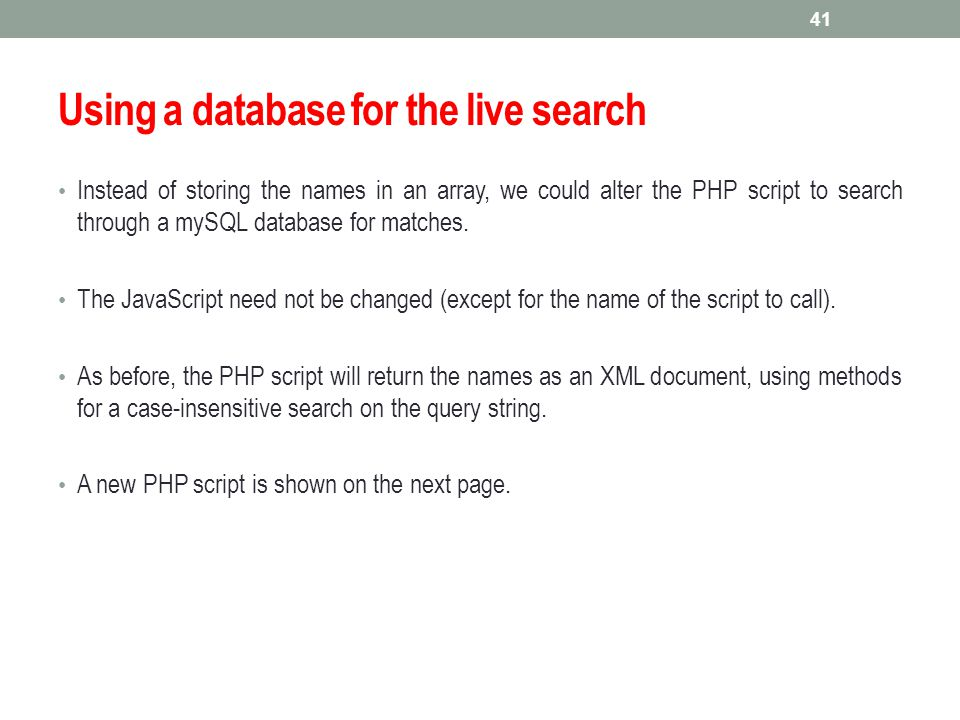 Using a database for the live search Instead of storing the names in an array, we could alter the PHP script to search through a mySQL database for ma