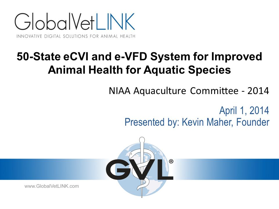 50-State eCVI and e-VFD System for Improved Animal Health for Aquatic Species NIAA Aquaculture Committee - 2014 Presented by: Kevin Maher, Founder April 1, 2014
