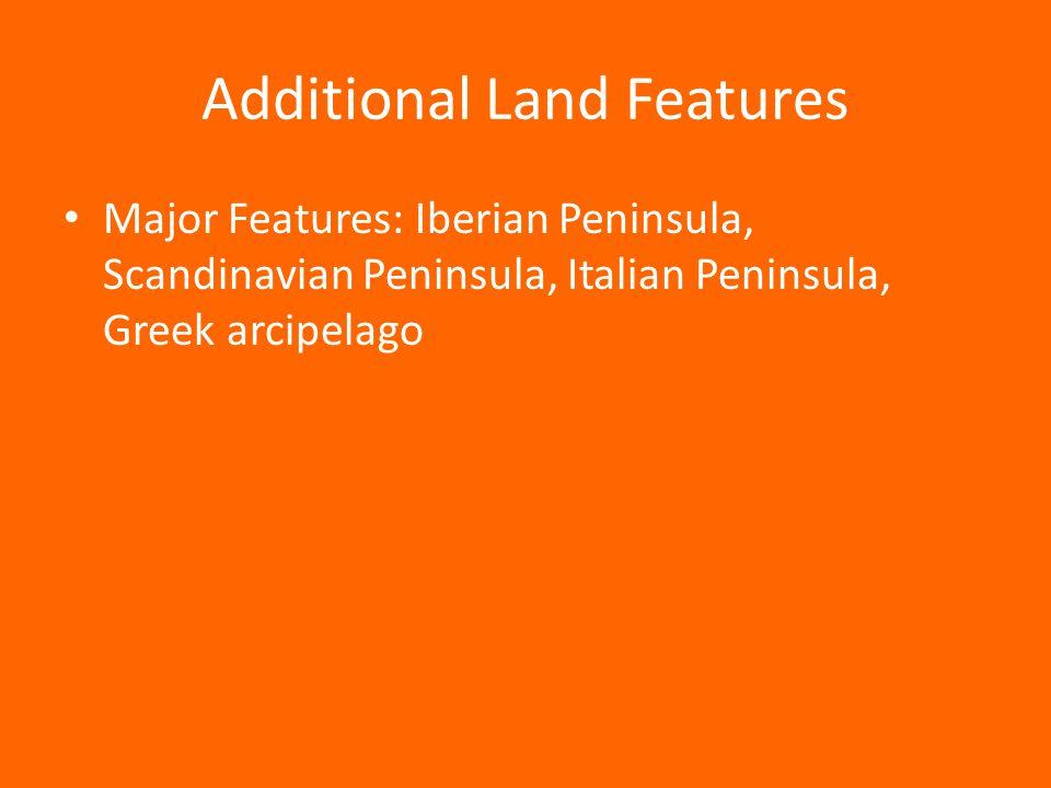 Additional Land Features Major Features: Iberian Peninsula, Scandinavian Peninsula, Italian Peninsula, Greek arcipelago