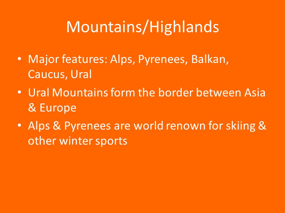 Mountains/Highlands Major features: Alps, Pyrenees, Balkan, Caucus, Ural Ural Mountains form the border between Asia & Europe Alps & Pyrenees are worl