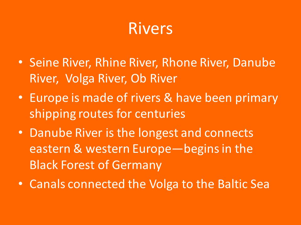 Rivers Seine River, Rhine River, Rhone River, Danube River, Volga River, Ob River Europe is made of rivers & have been primary shipping routes for centuries Danube River is the longest and connects eastern & western Europe—begins in the Black Forest of Germany Canals connected the Volga to the Baltic Sea