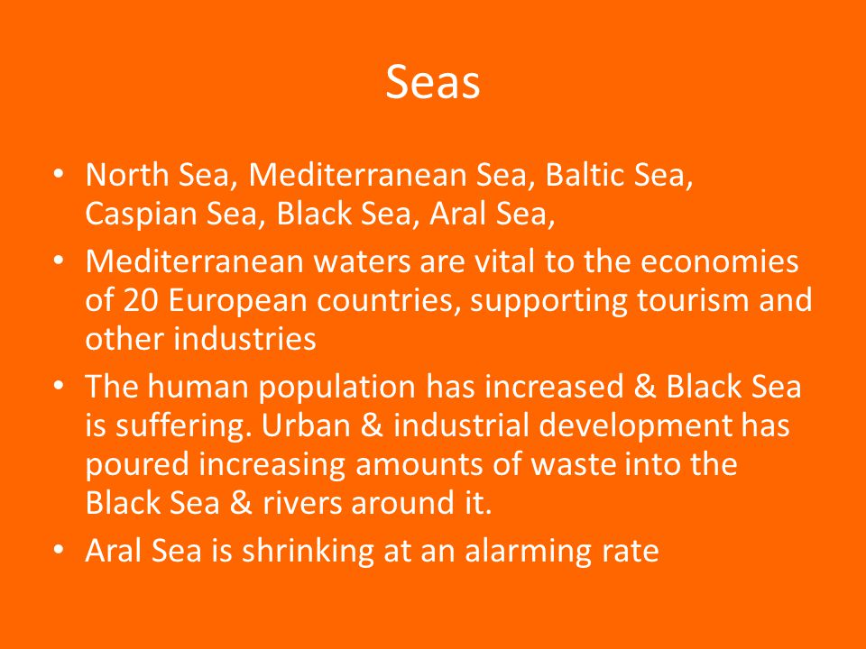 Seas North Sea, Mediterranean Sea, Baltic Sea, Caspian Sea, Black Sea, Aral Sea, Mediterranean waters are vital to the economies of 20 European countries, supporting tourism and other industries The human population has increased & Black Sea is suffering.