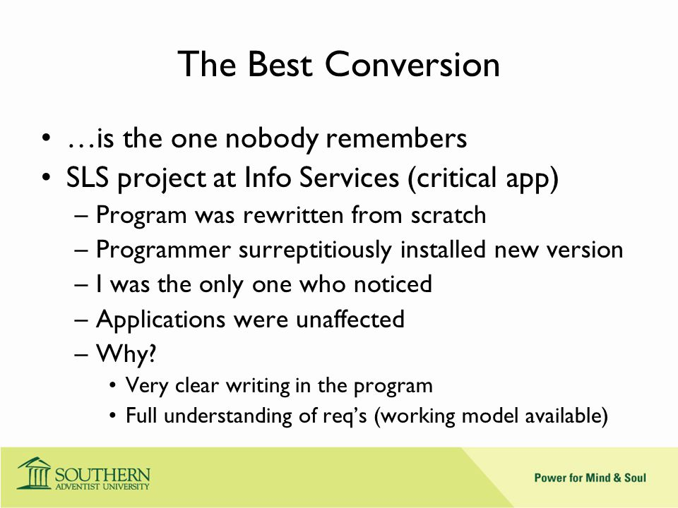 The Best Conversion …is the one nobody remembers SLS project at Info Services (critical app) –Program was rewritten from scratch –Programmer surreptitiously installed new version –I was the only one who noticed –Applications were unaffected –Why.
