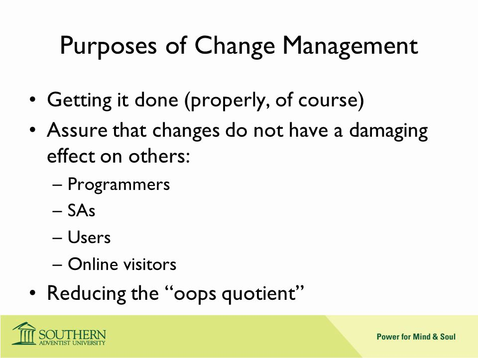 Purposes of Change Management Getting it done (properly, of course) Assure that changes do not have a damaging effect on others: –Programmers –SAs –Users –Online visitors Reducing the oops quotient