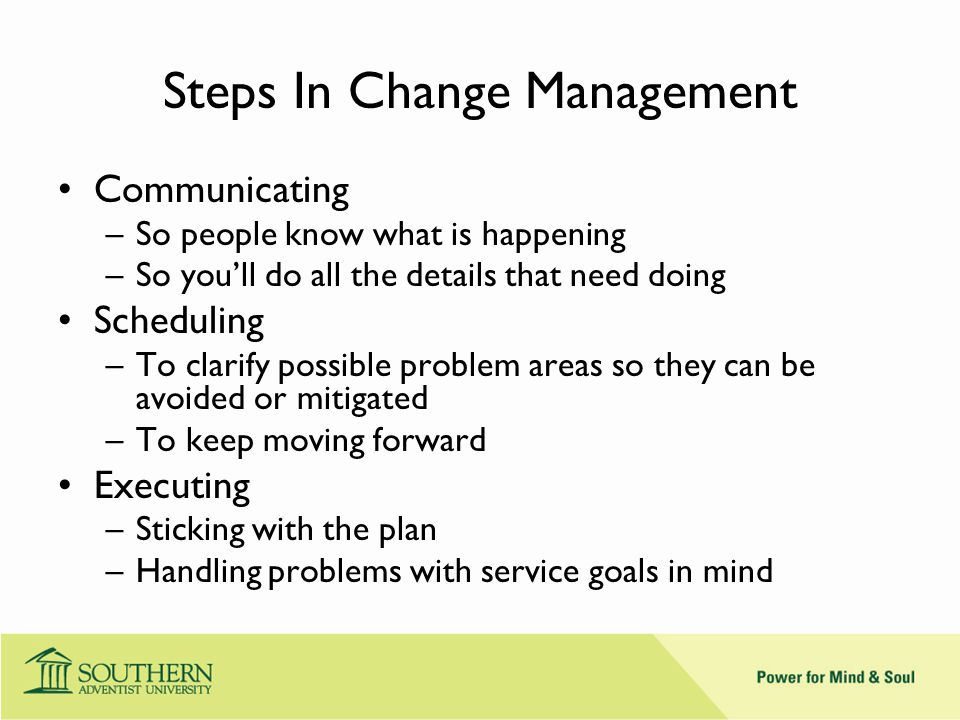 Steps In Change Management Communicating –So people know what is happening –So you'll do all the details that need doing Scheduling –To clarify possible problem areas so they can be avoided or mitigated –To keep moving forward Executing –Sticking with the plan –Handling problems with service goals in mind