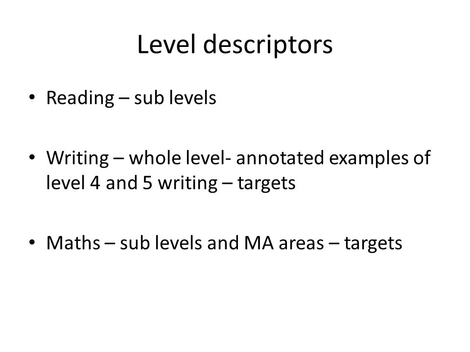 Level descriptors Reading – sub levels Writing – whole level- annotated examples of level 4 and 5 writing – targets Maths – sub levels and MA areas – targets